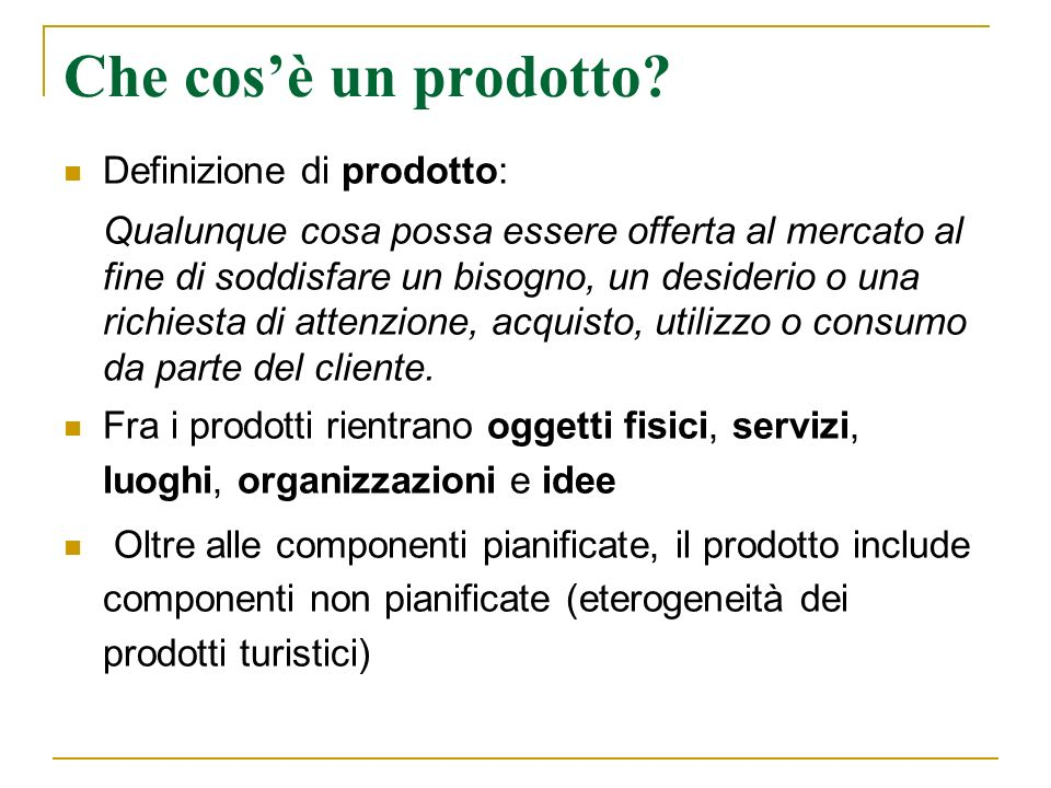 Che cosè un prodotto? Definizione di prodotto: Qualunque cosa possa essere offerta al mercato al fine di soddisfare un bisogno, un desiderio o una ric