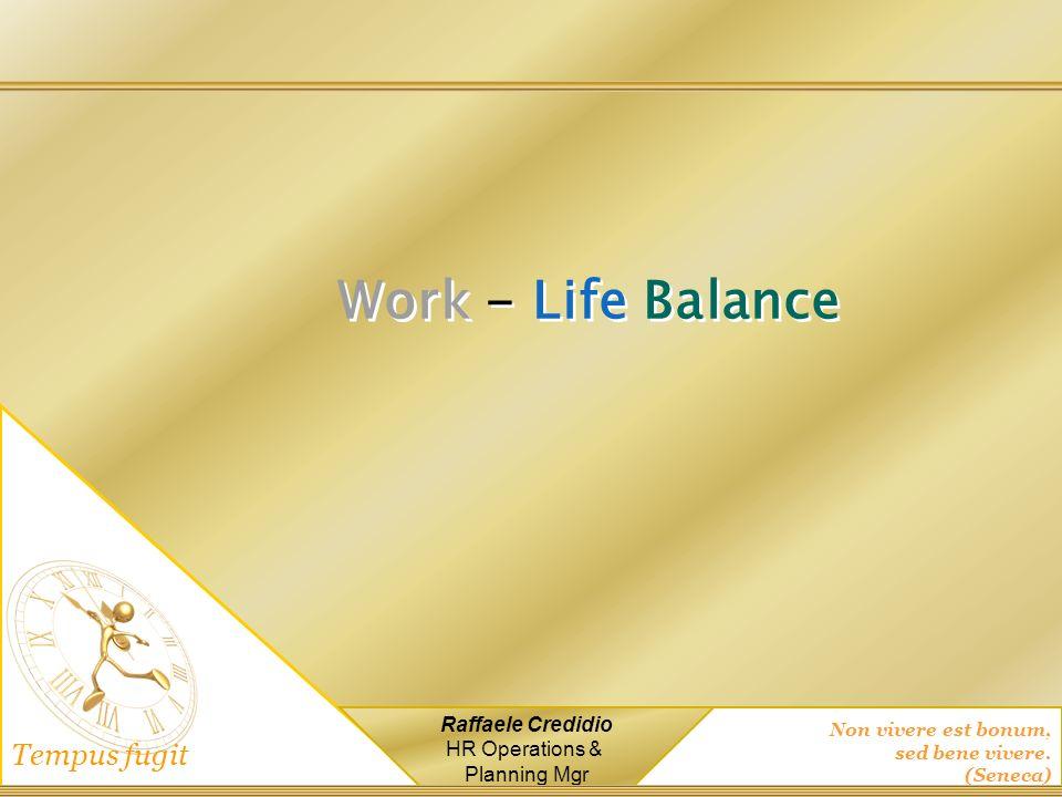 Non vivere est bonum, sed bene vivere. (Seneca) Tempus fugit Raffaele Credidio HR Operations & Planning Mgr Work - Life Balance
