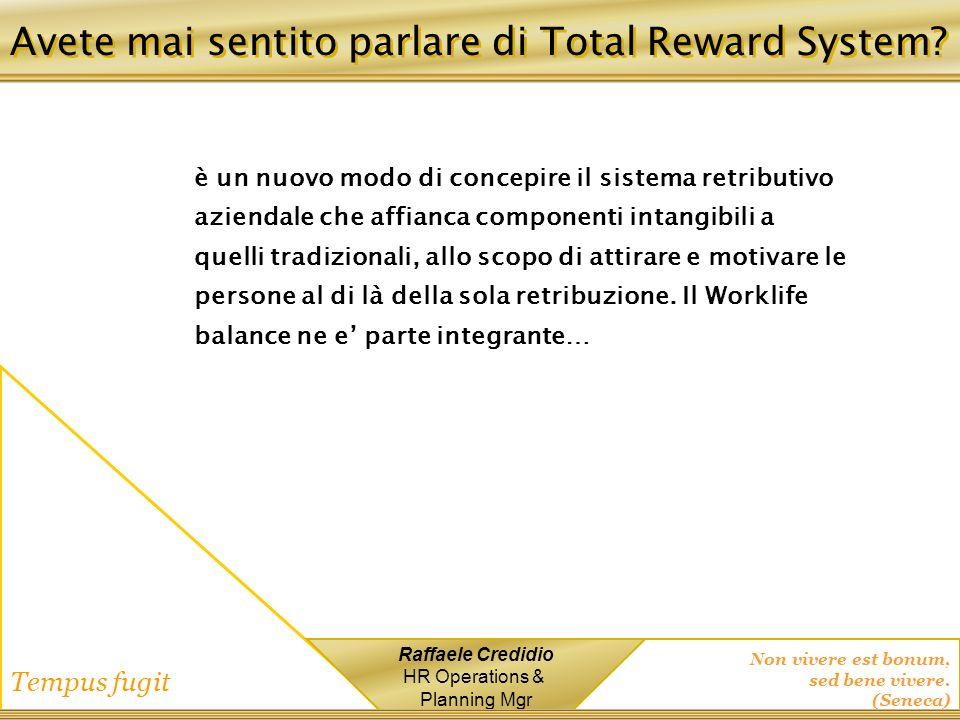Non vivere est bonum, sed bene vivere. (Seneca) Tempus fugit Raffaele Credidio HR Operations & Planning Mgr Avete mai sentito parlare di Total Reward