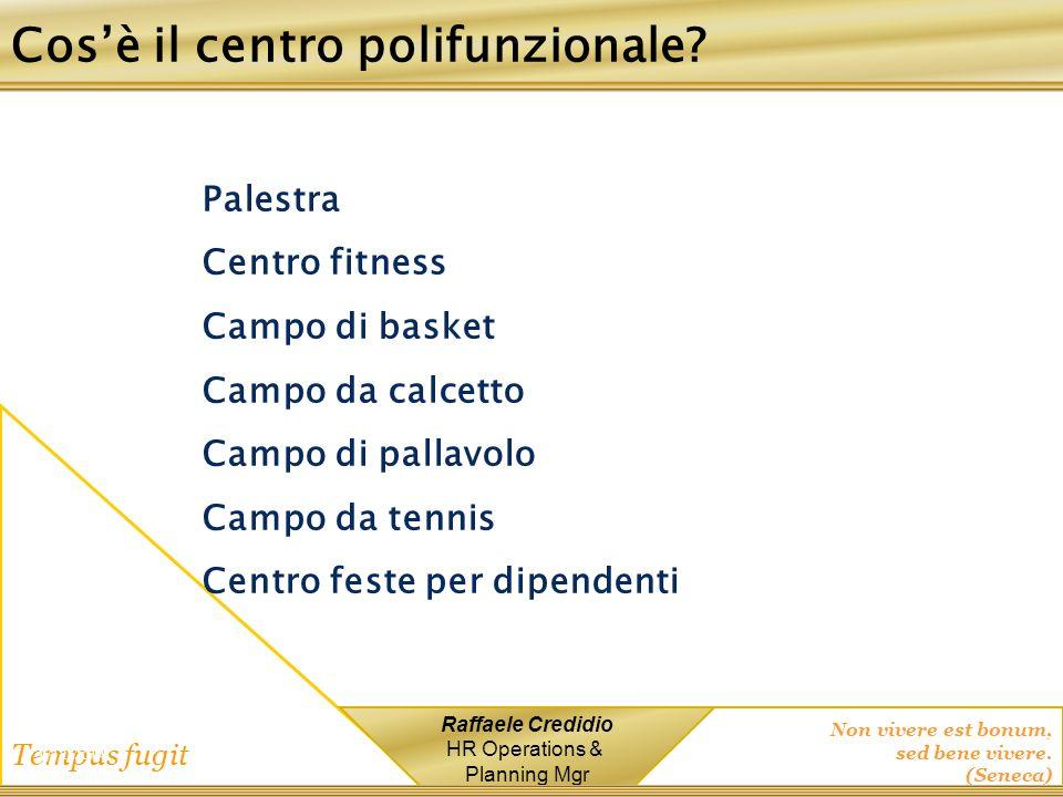Non vivere est bonum, sed bene vivere. (Seneca) Tempus fugit Raffaele Credidio HR Operations & Planning Mgr 1/12/2014 Palestra Centro fitness Campo di
