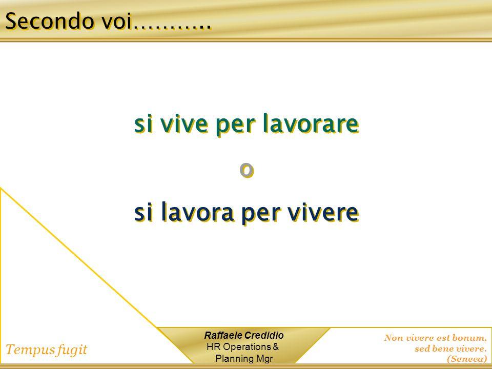 Non vivere est bonum, sed bene vivere. (Seneca) Tempus fugit Raffaele Credidio HR Operations & Planning Mgr si vive per lavorare o si lavora per viver