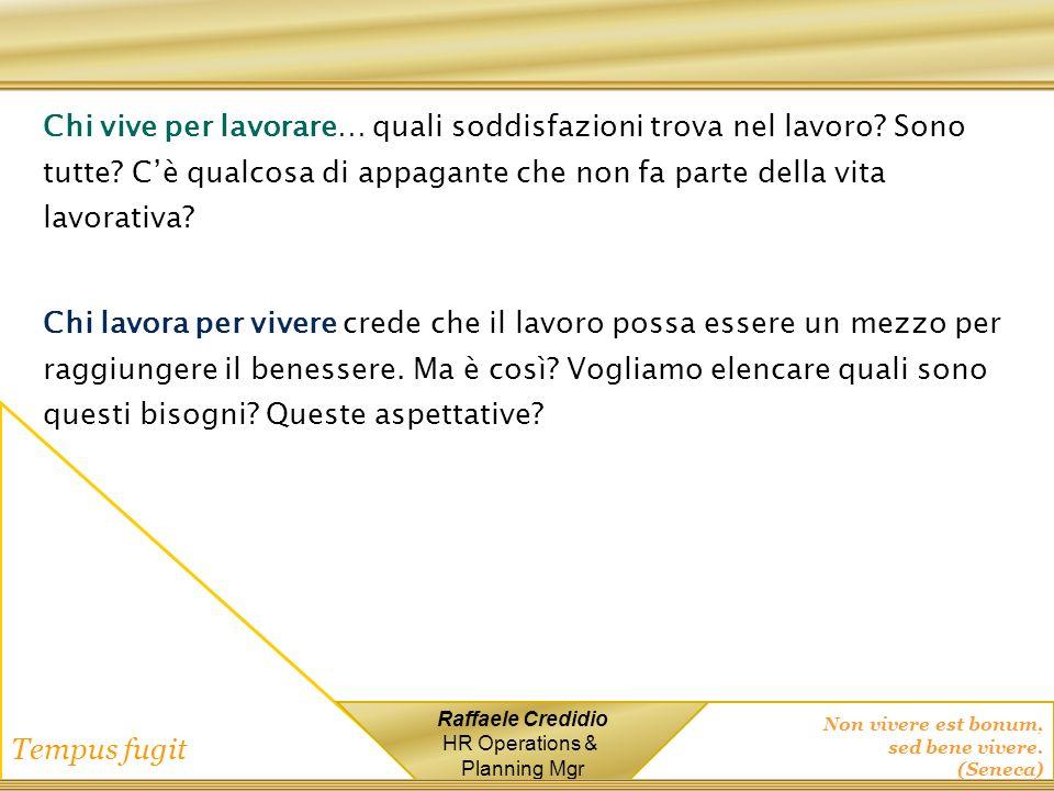 Non vivere est bonum, sed bene vivere. (Seneca) Tempus fugit Raffaele Credidio HR Operations & Planning Mgr Chi vive per lavorare… quali soddisfazioni