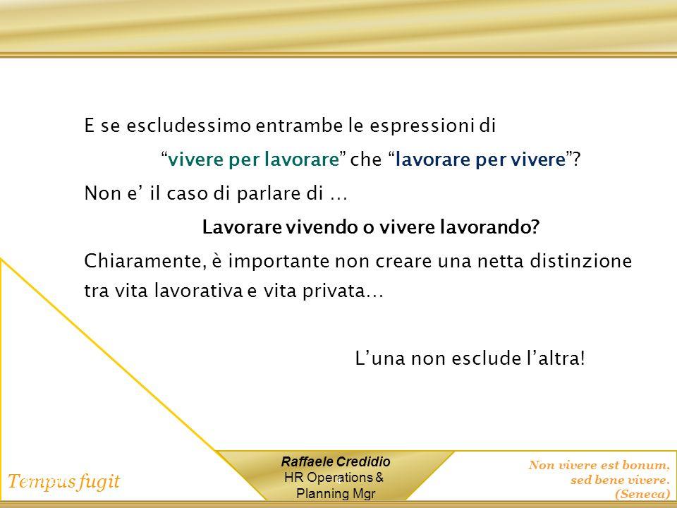 Non vivere est bonum, sed bene vivere. (Seneca) Tempus fugit Raffaele Credidio HR Operations & Planning Mgr E se escludessimo entrambe le espressioni