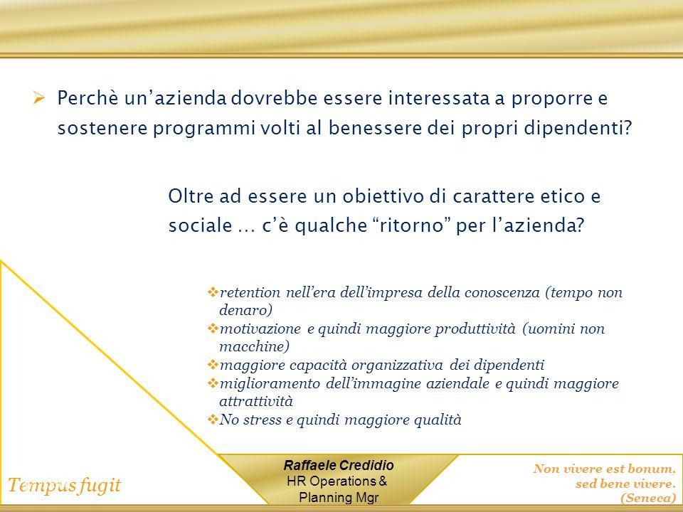 Non vivere est bonum, sed bene vivere. (Seneca) Tempus fugit Raffaele Credidio HR Operations & Planning Mgr Perchè unazienda dovrebbe essere interessa