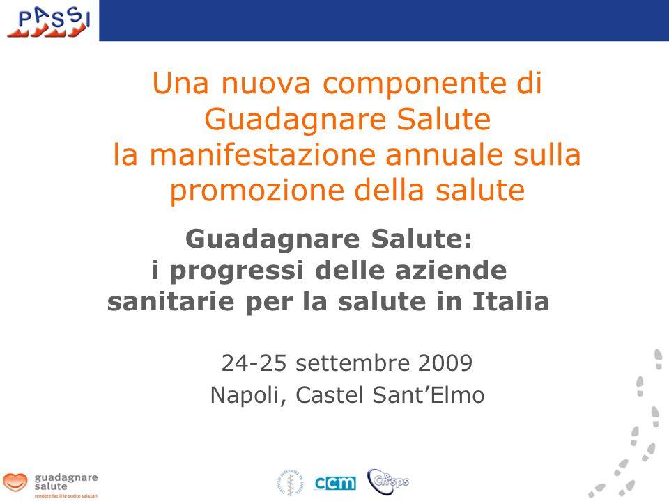 Una nuova componente di Guadagnare Salute la manifestazione annuale sulla promozione della salute 24-25 settembre 2009 Napoli, Castel SantElmo Guadagnare Salute: i progressi delle aziende sanitarie per la salute in Italia