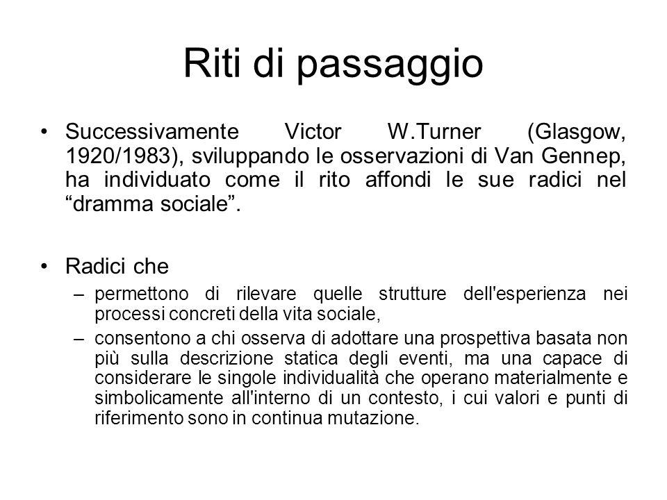Riti di passaggio Successivamente Victor W.Turner (Glasgow, 1920/1983), sviluppando le osservazioni di Van Gennep, ha individuato come il rito affondi