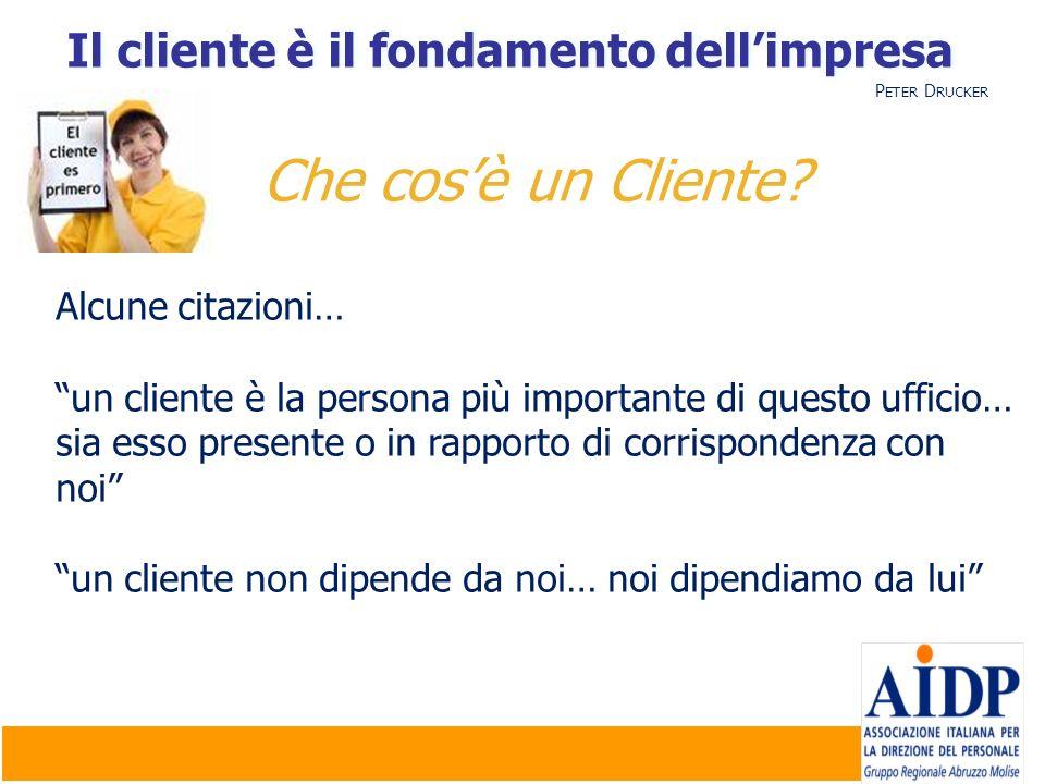 Il cliente è il fondamento dellimpresa Che cosè un Cliente? Alcune citazioni… un cliente è la persona più importante di questo ufficio… sia esso prese