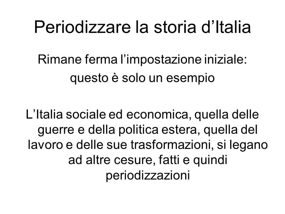 Periodizzare la storia dItalia Rimane ferma limpostazione iniziale: questo è solo un esempio LItalia sociale ed economica, quella delle guerre e della