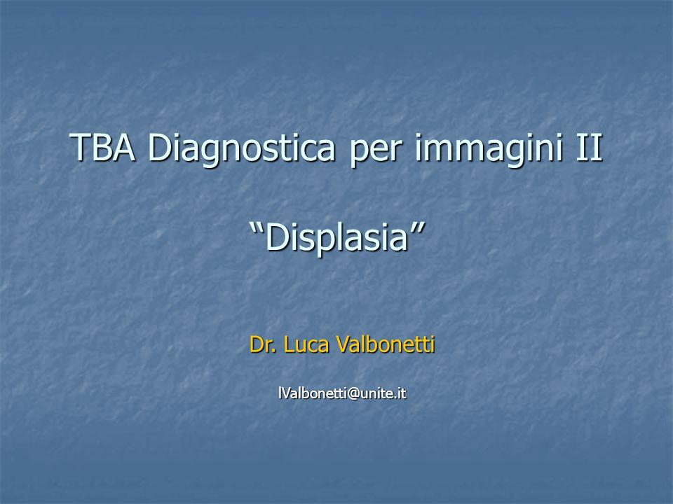 TBA Diagnostica per immagini II Displasia Dr. Luca Valbonetti lValbonetti@unite.it