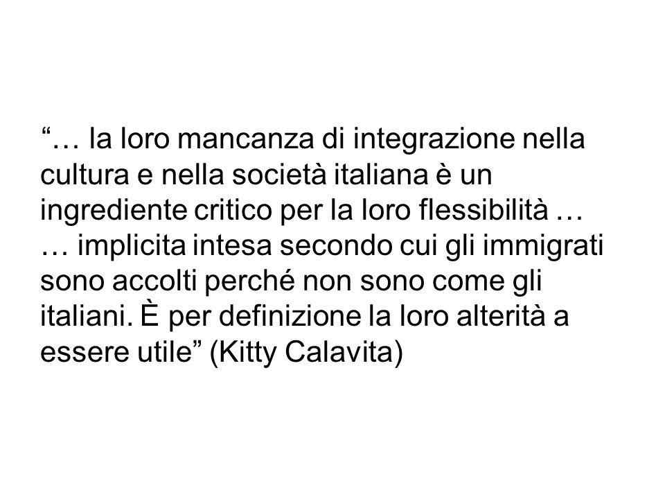 … la loro mancanza di integrazione nella cultura e nella società italiana è un ingrediente critico per la loro flessibilità … … implicita intesa secondo cui gli immigrati sono accolti perché non sono come gli italiani.