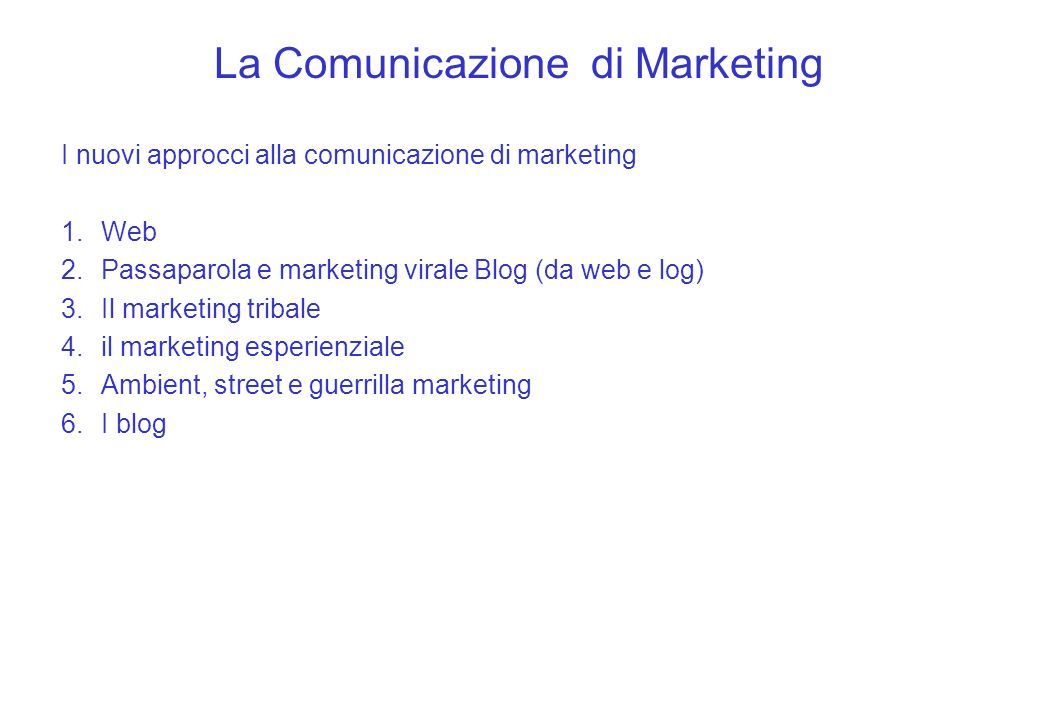 La Comunicazione di Marketing I nuovi approcci alla comunicazione di marketing 1.Web 2.Passaparola e marketing virale Blog (da web e log) 3.Il marketing tribale 4.il marketing esperienziale 5.Ambient, street e guerrilla marketing 6.I blog