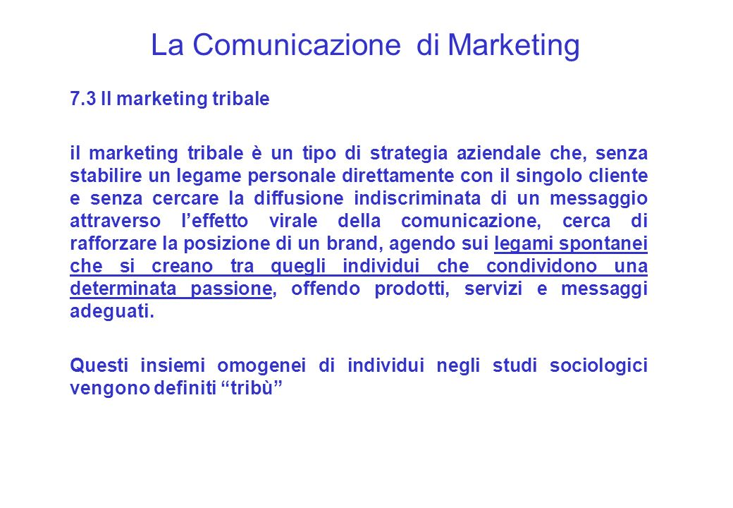 La Comunicazione di Marketing 7.3 Il marketing tribale il marketing tribale è un tipo di strategia aziendale che, senza stabilire un legame personale
