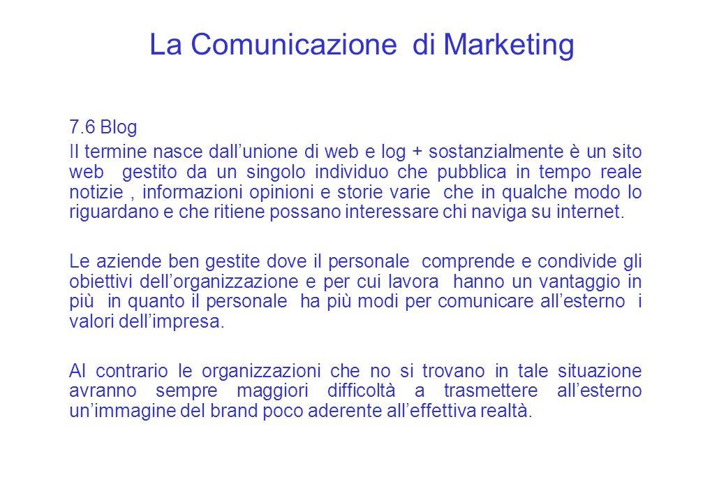 La Comunicazione di Marketing 7.6 Blog Il termine nasce dallunione di web e log + sostanzialmente è un sito web gestito da un singolo individuo che pu