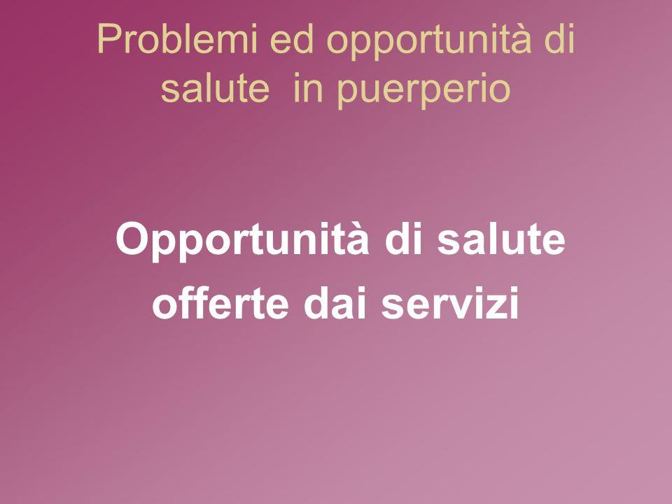 Problemi ed opportunità di salute in puerperio Opportunità di salute offerte dai servizi