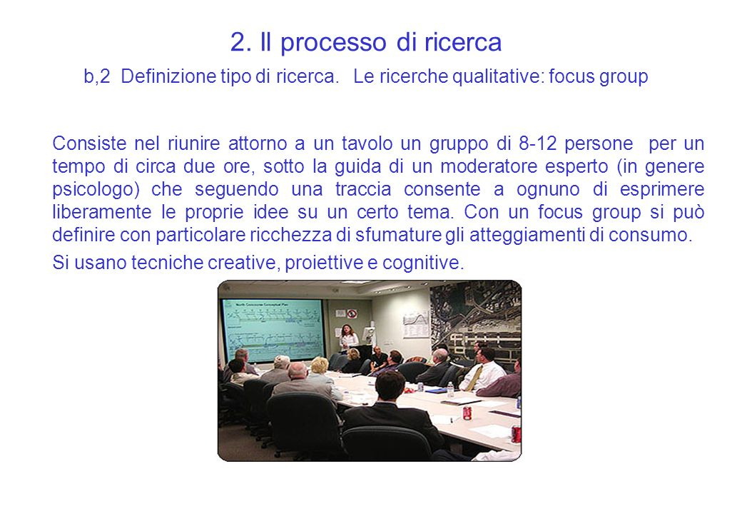 2. Il processo di ricerca b,2 Definizione tipo di ricerca. Le ricerche qualitative: focus group Consiste nel riunire attorno a un tavolo un gruppo di