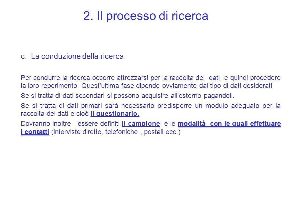 2. Il processo di ricerca c. La conduzione della ricerca Per condurre la ricerca occorre attrezzarsi per la raccolta dei dati e quindi procedere la lo