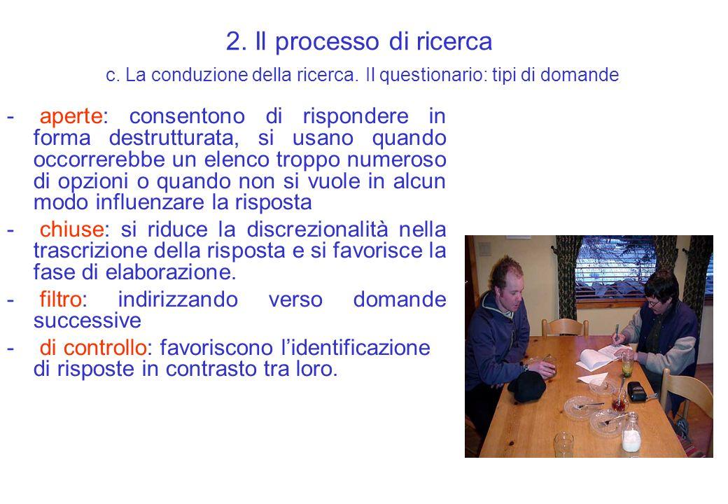 2. Il processo di ricerca c. La conduzione della ricerca. Il questionario: tipi di domande - aperte: consentono di rispondere in forma destrutturata,