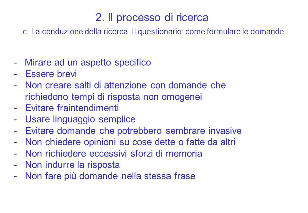 2. Il processo di ricerca c. La conduzione della ricerca. Il questionario: come formulare le domande - Mirare ad un aspetto specifico -Essere brevi -N