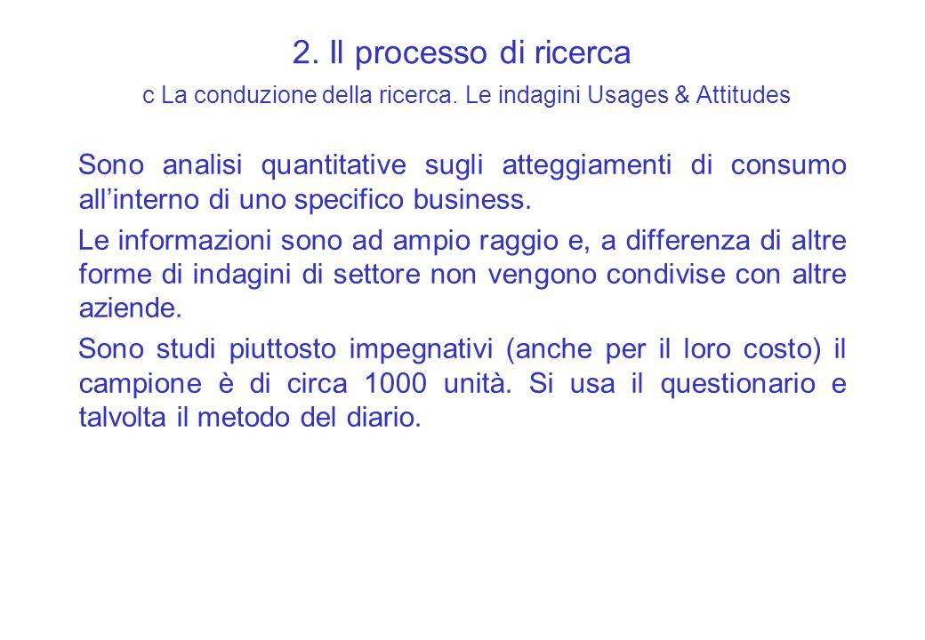 2. Il processo di ricerca c La conduzione della ricerca. Le indagini Usages & Attitudes Sono analisi quantitative sugli atteggiamenti di consumo allin