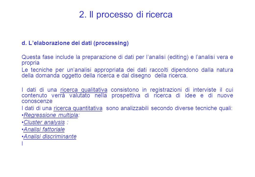 2. Il processo di ricerca d. Lelaborazione dei dati (processing) Questa fase include la preparazione di dati per lanalisi (editing) e lanalisi vera e