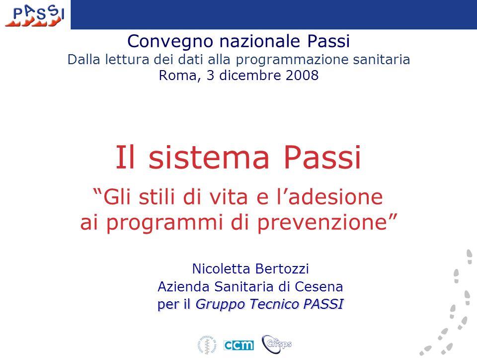 Convegno nazionale Passi Dalla lettura dei dati alla programmazione sanitaria Roma, 3 dicembre 2008 Il sistema Passi Gli stili di vita e ladesione ai programmi di prevenzione Nicoletta Bertozzi Azienda Sanitaria di Cesena per il Gruppo Tecnico PASSI