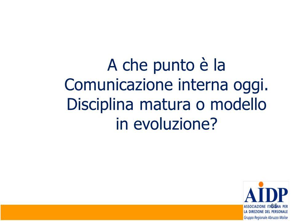 65 A che punto è la Comunicazione interna oggi. Disciplina matura o modello in evoluzione?
