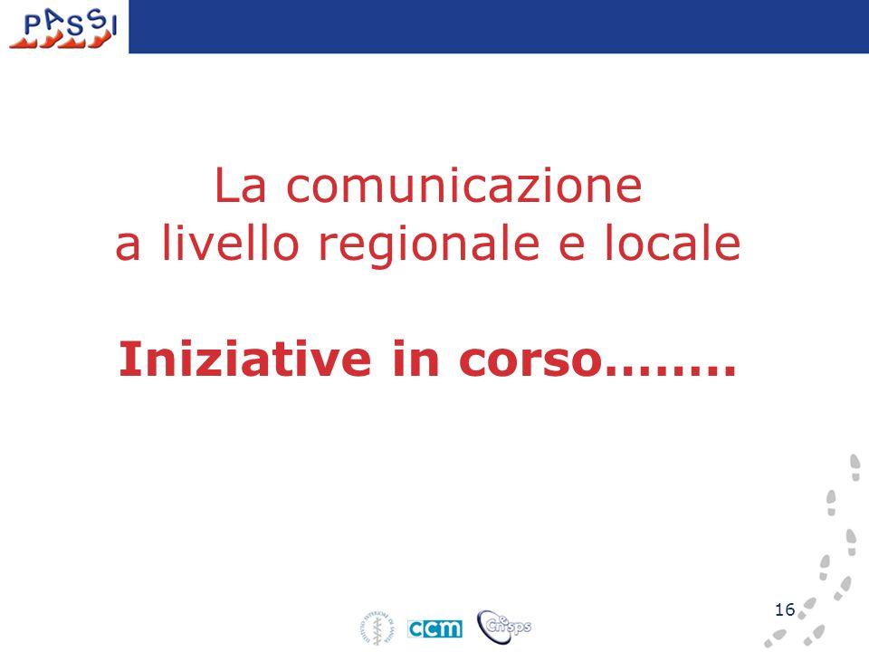16 La comunicazione a livello regionale e locale Iniziative in corso……..