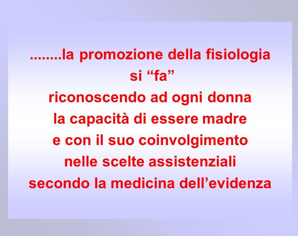 ........la promozione della fisiologia si fa riconoscendo ad ogni donna la capacità di essere madre e con il suo coinvolgimento nelle scelte assistenz