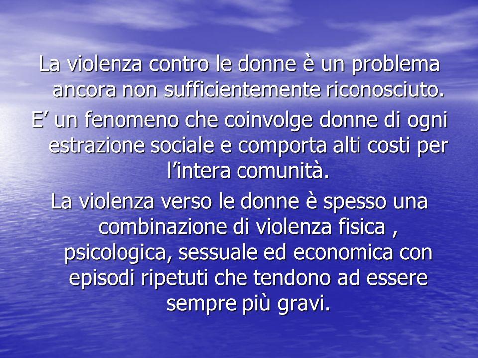 La violenza contro le donne è un problema ancora non sufficientemente riconosciuto. E un fenomeno che coinvolge donne di ogni estrazione sociale e com
