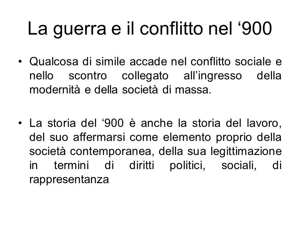 La guerra e il conflitto nel 900 Qualcosa di simile accade nel conflitto sociale e nello scontro collegato allingresso della modernità e della società