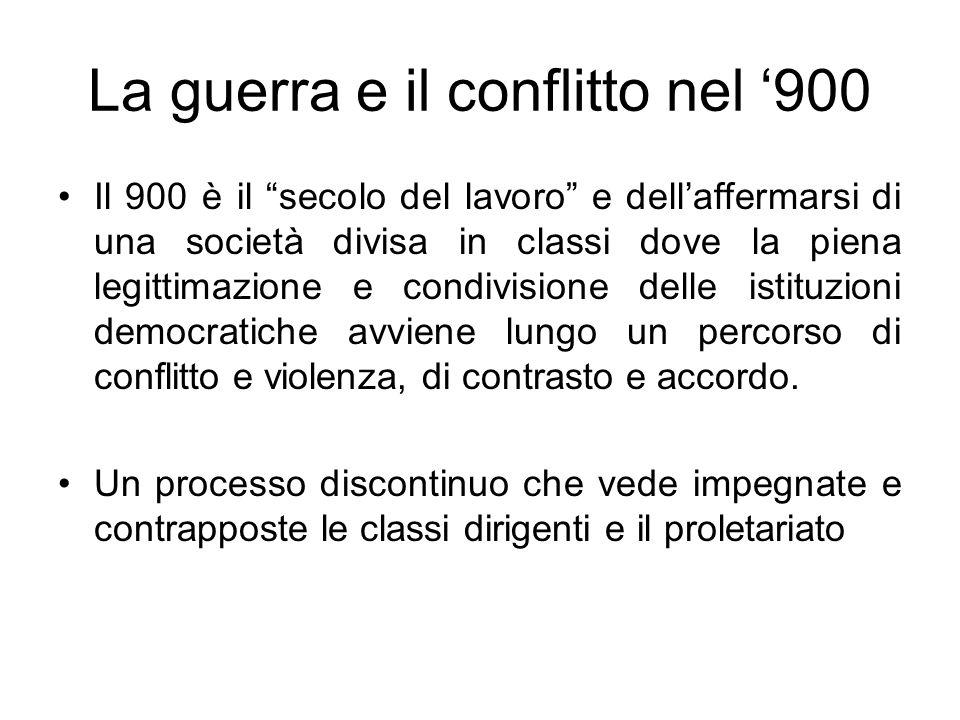 La guerra e il conflitto nel 900 Il 900 è il secolo del lavoro e dellaffermarsi di una società divisa in classi dove la piena legittimazione e condivi