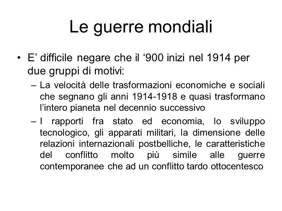 Le guerre mondiali E difficile negare che il 900 inizi nel 1914 per due gruppi di motivi: –La velocità delle trasformazioni economiche e sociali che s