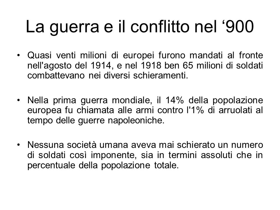 La guerra e il conflitto nel 900 Quasi venti milioni di europei furono mandati al fronte nell'agosto del 1914, e nel 1918 ben 65 milioni di soldati co