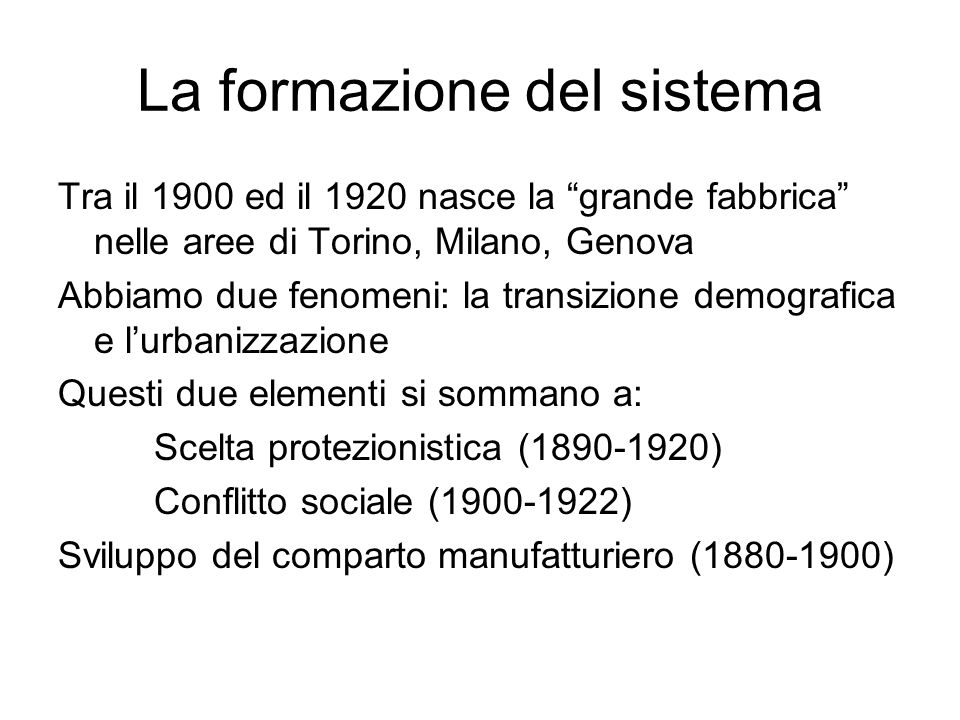 La formazione del sistema Tra il 1900 ed il 1920 nasce la grande fabbrica nelle aree di Torino, Milano, Genova Abbiamo due fenomeni: la transizione demografica e lurbanizzazione Questi due elementi si sommano a: Scelta protezionistica (1890-1920) Conflitto sociale (1900-1922) Sviluppo del comparto manufatturiero (1880-1900)