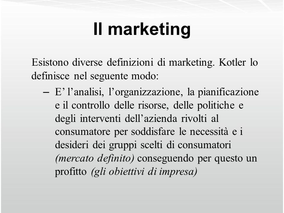 Il marketing Esistono diverse definizioni di marketing. Kotler lo definisce nel seguente modo: – E lanalisi, lorganizzazione, la pianificazione e il c
