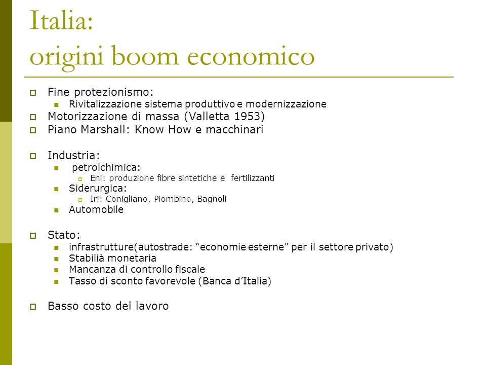 Italia: origini boom economico Fine protezionismo: Rivitalizzazione sistema produttivo e modernizzazione Motorizzazione di massa (Valletta 1953) Piano