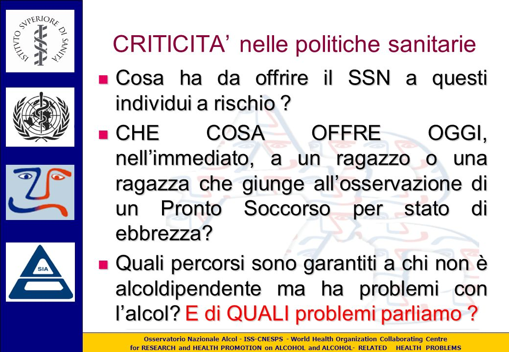 Osservatorio Nazionale Alcol - ISS-CNESPS - World Health Organization Collaborating Centre for RESEARCH and HEALTH PROMOTION on ALCOHOL and ALCOHOL- RELATED HEALTH PROBLEMS CRITICITA nelle politiche sanitarie Cosa ha da offrire il SSN a questi individui a rischio .