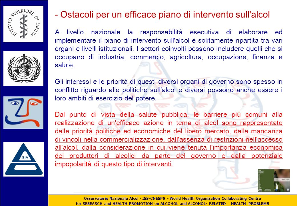 Osservatorio Nazionale Alcol - ISS-CNESPS - World Health Organization Collaborating Centre for RESEARCH and HEALTH PROMOTION on ALCOHOL and ALCOHOL- RELATED HEALTH PROBLEMS - Ostacoli per un efficace piano di intervento sull alcol A livello nazionale la responsabilità esecutiva di elaborare ed implementare il piano di intervento sull alcol è solitamente ripartita tra vari organi e livelli istituzionali.