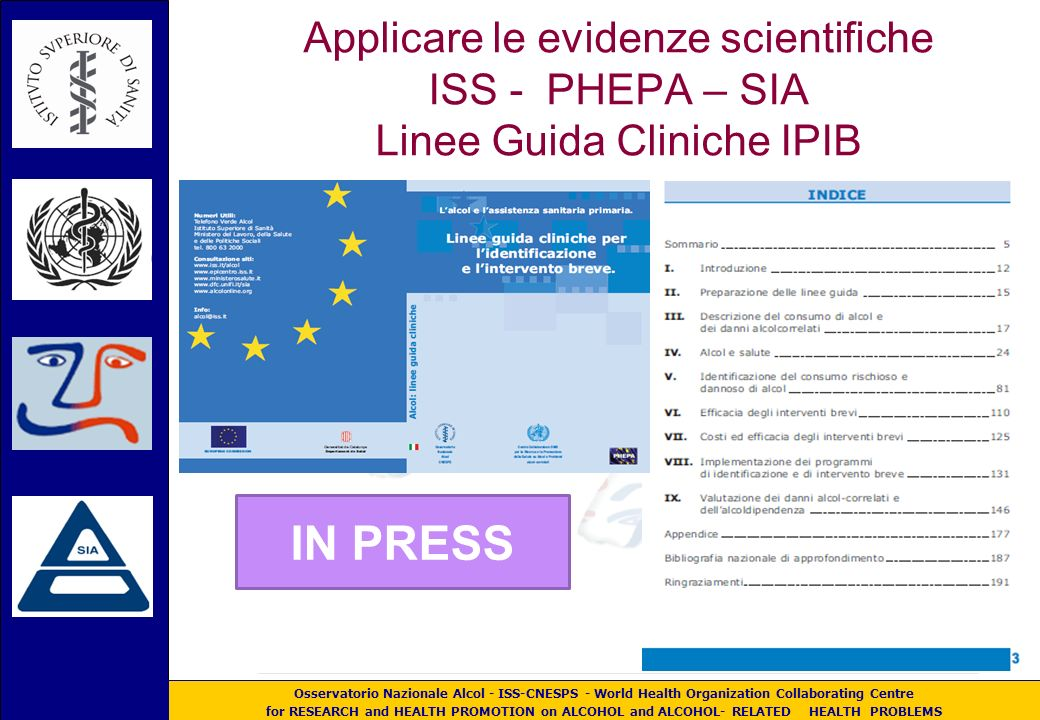 Osservatorio Nazionale Alcol - ISS-CNESPS - World Health Organization Collaborating Centre for RESEARCH and HEALTH PROMOTION on ALCOHOL and ALCOHOL- RELATED HEALTH PROBLEMS Applicare le evidenze scientifiche ISS - PHEPA – SIA Linee Guida Cliniche IPIB IN PRESS