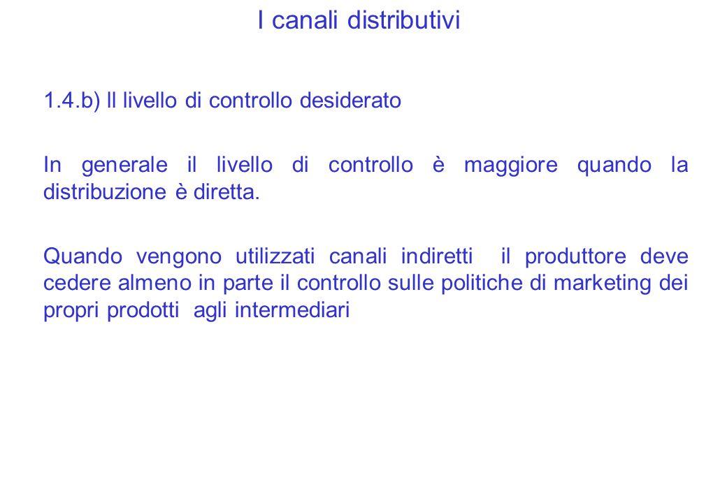 I canali distributivi 1.4.b) ll livello di controllo desiderato In generale il livello di controllo è maggiore quando la distribuzione è diretta.