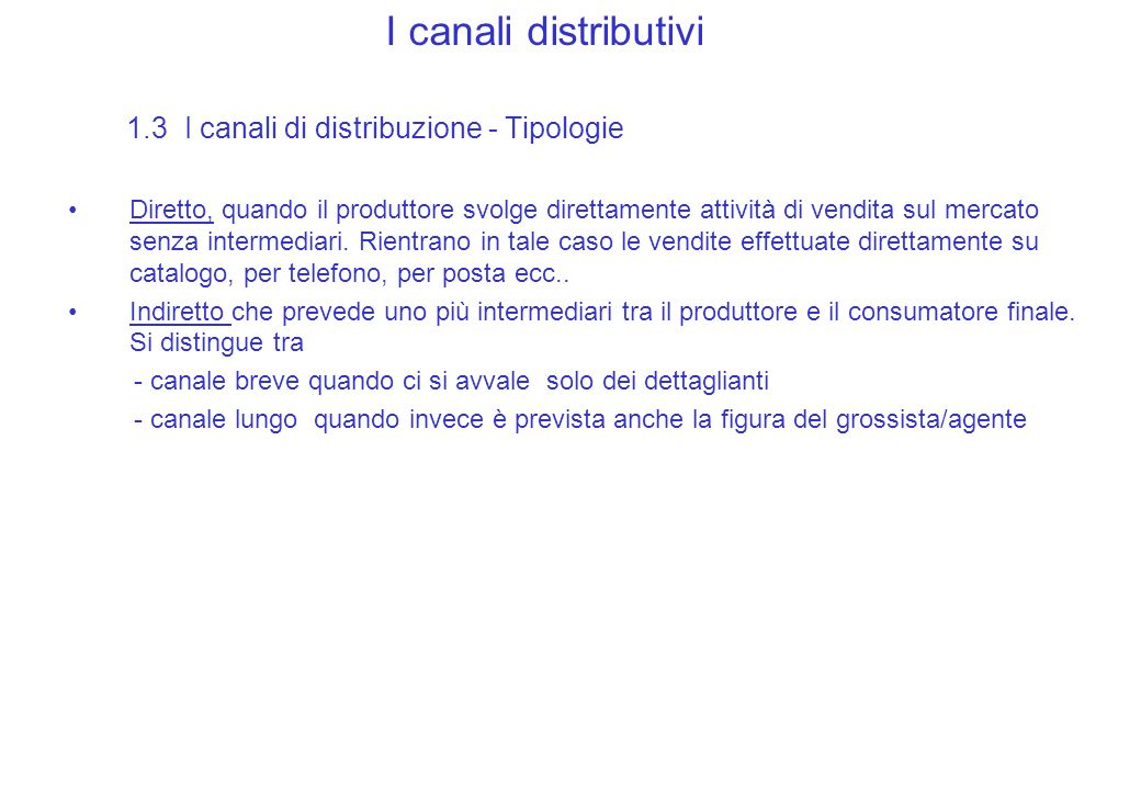 I canali distributivi 1.3 I canali di distribuzione - Tipologie Diretto, quando il produttore svolge direttamente attività di vendita sul mercato senza intermediari.