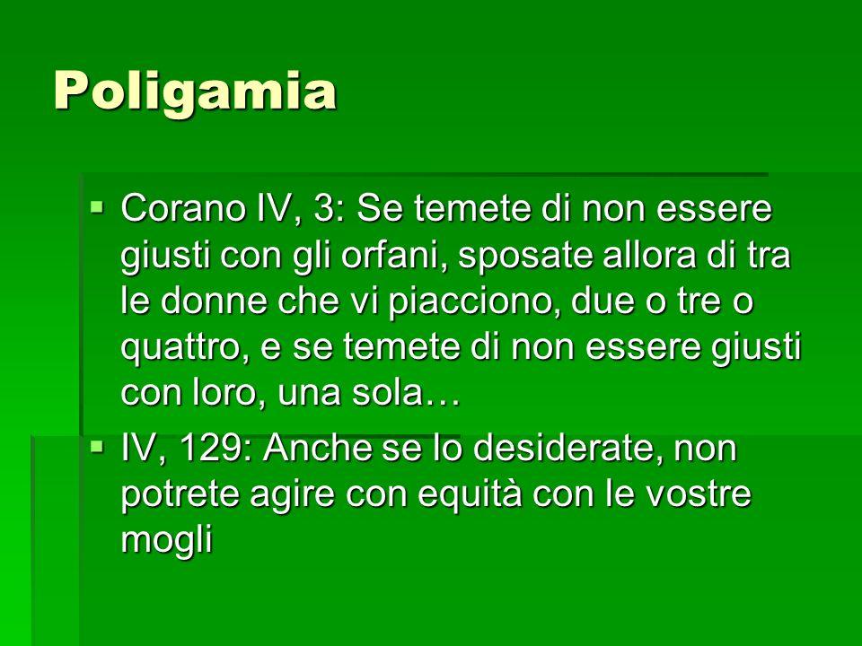 Poligamia Corano IV, 3: Se temete di non essere giusti con gli orfani, sposate allora di tra le donne che vi piacciono, due o tre o quattro, e se teme