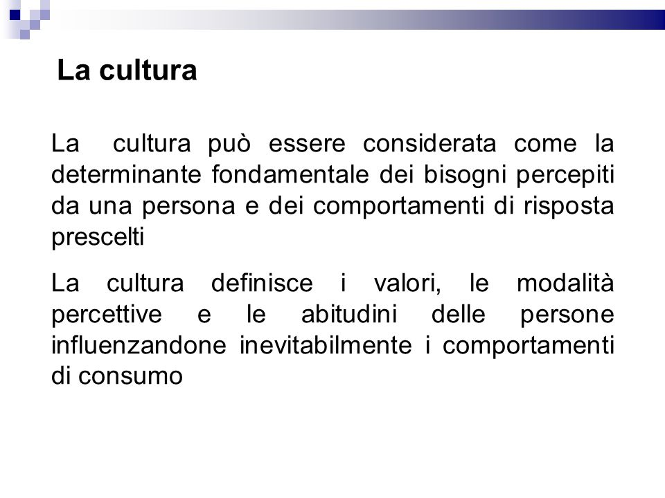 La cultura La cultura può essere considerata come la determinante fondamentale dei bisogni percepiti da una persona e dei comportamenti di risposta pr
