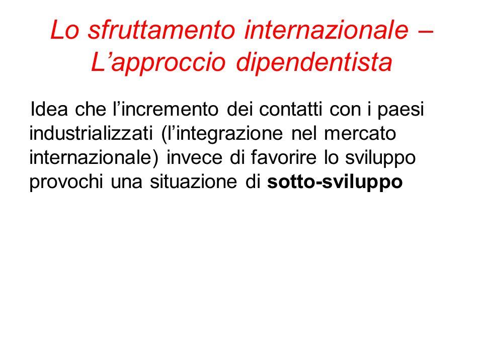 Lo sfruttamento internazionale – Lapproccio dipendentista Idea che lincremento dei contatti con i paesi industrializzati (lintegrazione nel mercato in