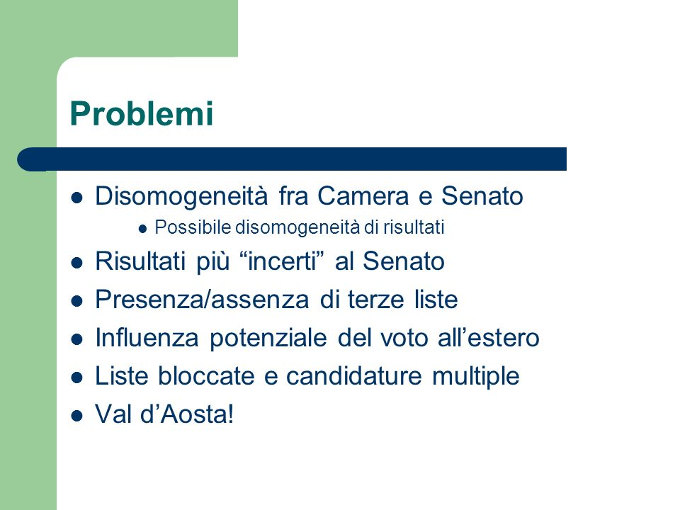 Problemi Disomogeneità fra Camera e Senato Possibile disomogeneità di risultati Risultati più incerti al Senato Presenza/assenza di terze liste Influe