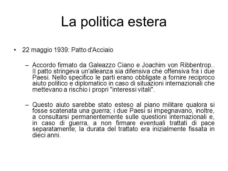 La politica estera 22 maggio 1939: Patto d'Acciaio –Accordo firmato da Galeazzo Ciano e Joachim von Ribbentrop.. Il patto stringeva un'alleanza sia di