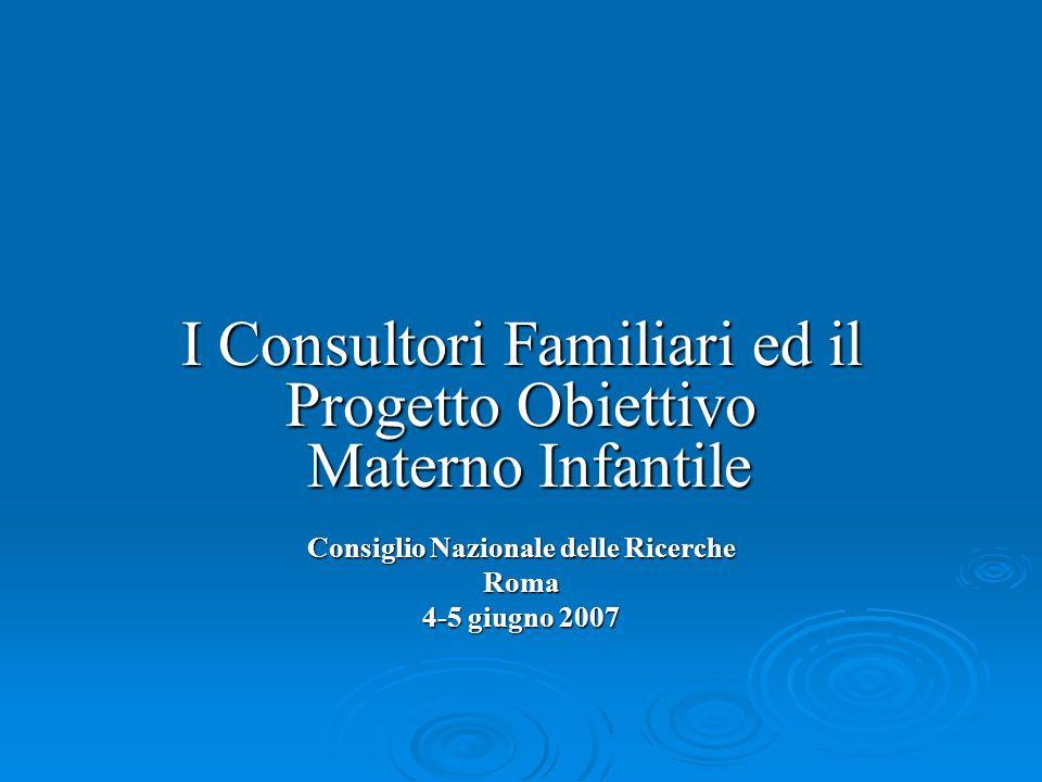 I Consultori Familiari ed il Progetto Obiettivo Materno Infantile Consiglio Nazionale delle Ricerche Roma 4-5 giugno 2007