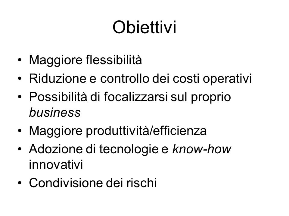 Obiettivi Maggiore flessibilità Riduzione e controllo dei costi operativi Possibilità di focalizzarsi sul proprio business Maggiore produttività/effic