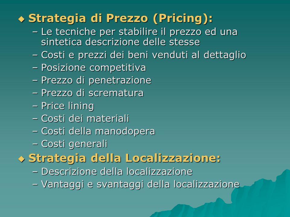 Strategia di Prezzo (Pricing): Strategia di Prezzo (Pricing): –Le tecniche per stabilire il prezzo ed una sintetica descrizione delle stesse –Costi e prezzi dei beni venduti al dettaglio –Posizione competitiva –Prezzo di penetrazione –Prezzo di scrematura –Price lining –Costi dei materiali –Costi della manodopera –Costi generali Strategia della Localizzazione: Strategia della Localizzazione: –Descrizione della localizzazione –Vantaggi e svantaggi della localizzazione