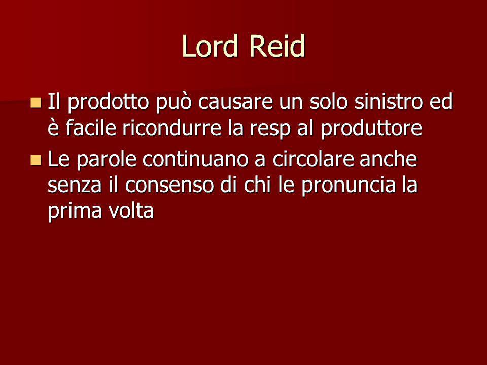 Lord Reid Il prodotto può causare un solo sinistro ed è facile ricondurre la resp al produttore Il prodotto può causare un solo sinistro ed è facile r